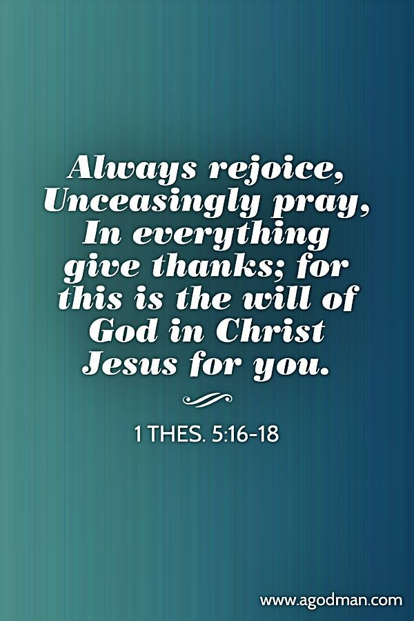 1 Thes. 5:16-18 Always rejoice, Unceasingly pray, In everything give thanks; for this is the will of God in Christ Jesus for you. #Bible #Verse #Scripture quoted at www.agodman.com