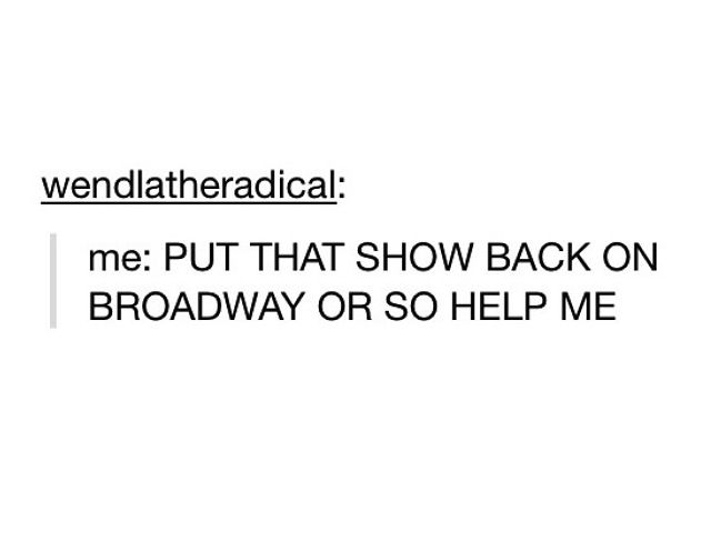 Please!! Cats, Thoroughly Modern Millie, A Chorus Line, Les Mis (which is coming back spring 2014), Hairspray,Oklahoma, Fiddler on the Roof...