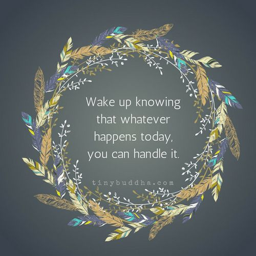 Wake up knowing      that whatever      happens today      you can handle it.