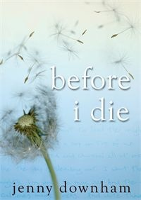 Before I Die by Jenny Downham. Tessa is sixteen. She has terminal leukaemia and has made a list of ten things she wants to do before she dies. Number one is sex. Starting tonight. But getting what you want isn't easy. And getting what you want doesn't always give you what you need. And sometimes the most unexpected things become important.