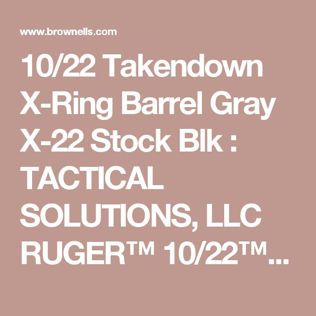 10/22 Takendown X-Ring Barrel Gray X-22 Stock Blk : TACTICAL SOLUTIONS, LLC RUGER™ 10/22™ TAKEDOWN BARREL & MAGPUL STOCK COMBOS | Brownells