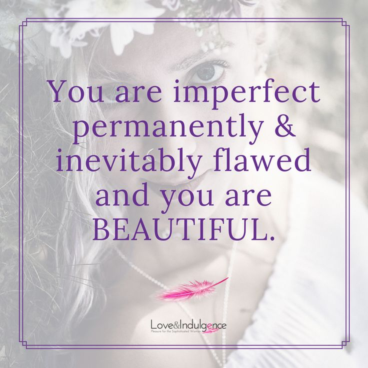 You are beautiful, don't let anyone tell you differently, not even yourself.