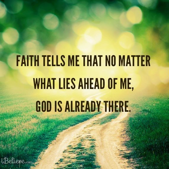 Faith tells me that no matter what lies ahead of me. GOD is already there.
