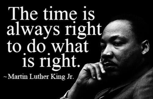 """""""The time is always right to do what is right."""" ~ Dr. Martin Luther King, Jr. (January 15, 1929 ~ April 4, 1968)"""