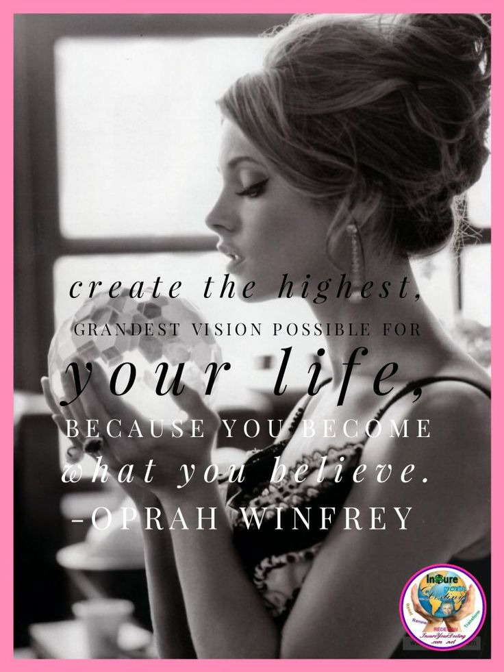 Create the highest, grandest vision possible for your life because you become what you believe. ~ Oprah Winfrey