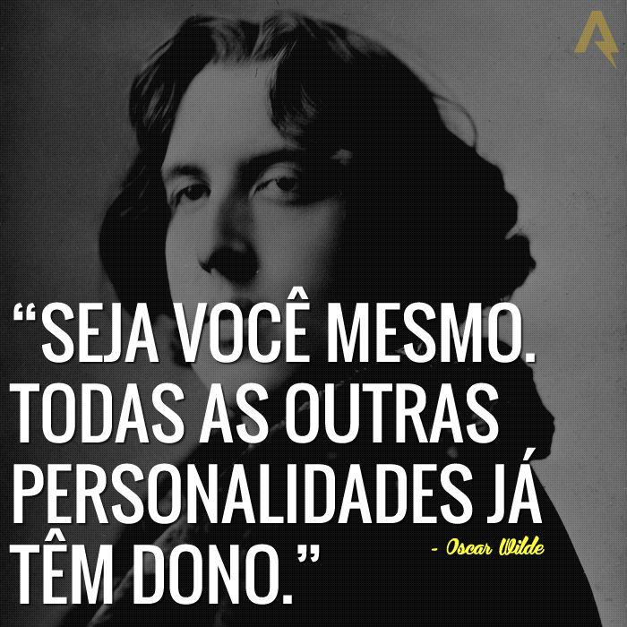 Seja você mesmo. Todas as outras personalidades já têm dono. – Oscar Wilde