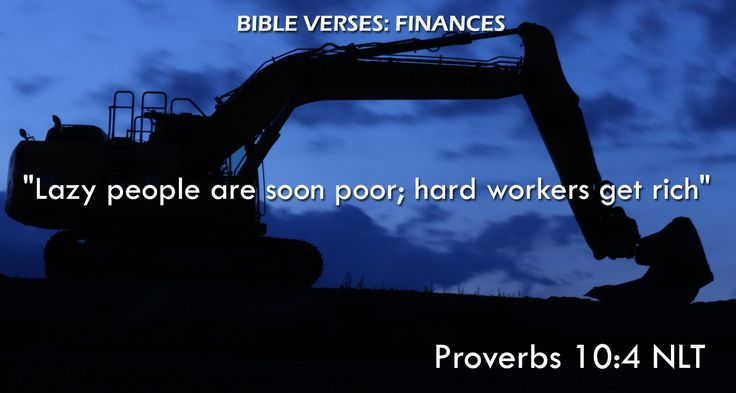 """""""Lazy people are soon poor; hard workers get rich"""" Proverbs 10:4 NLT"""