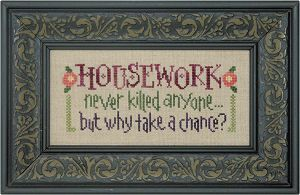 Housework Never Killed Anyone -- this one is so going on my wall