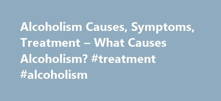 Alcoholism Causes, Symptoms, Treatment – What Causes Alcoholism? #treatment #alcoholism http://sweden.remmont.com/alcoholism-causes-symptoms-treatment-what-causes-alcoholism-treatment-alcoholism/  # What Causes Alcoholism? The cause of alcoholism is not well-established. There is growing evidence for genetic and biologic predispositions for this disease. First-degree relatives of individuals with alcohol use disorder are four to seven times more likely to develop alcoholism than the general…