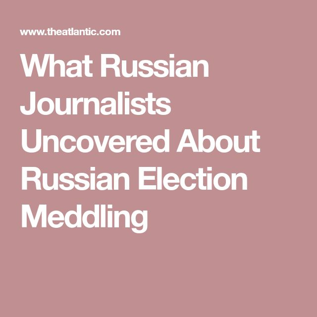 What Russian Journalists Uncovered About Russian Election Meddling