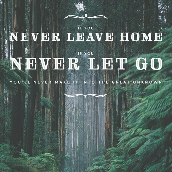 if you never leave home, never let go. you'll never make it to the great unknown. toliveabeautifully.com