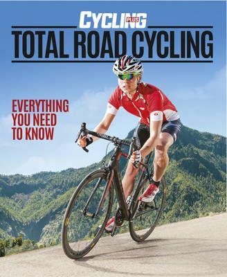 Cycling Plus: Total Road Cycling (Hardback)