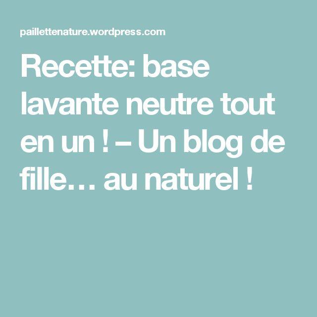 Recette: base lavante neutre tout en un ! – Un blog de fille… au naturel !