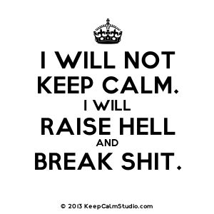 'I Will Not Keep Calm. I Will Raise Hell and Break Shit.' design on t-shirt, poster, mug and many other products » Keep Calm Studio