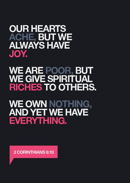 As sorrowful, yet alway rejoicing; as poor, yet making many rich; as having nothing, and yet possessing all things.  2 Corinthians 6:10 KJV