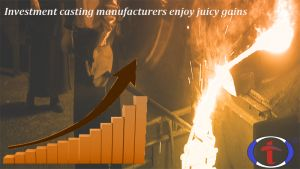 #Investment #casting #manufacturers enjoy juicy gains