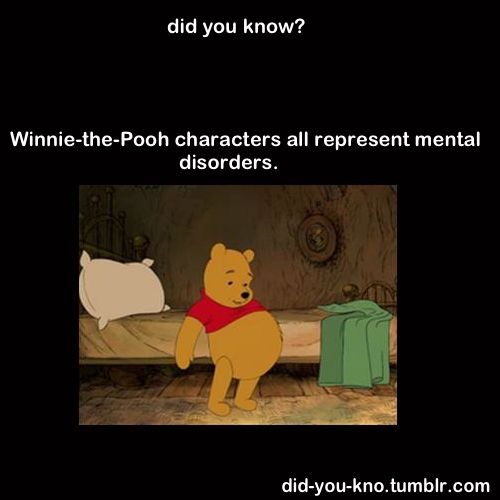 Winnie The Pooh FACTS. Pooh- Eating Disorder, Piglet- Anxiety, Tigger-ADHD, Owl-Narcisim, Rabbit-OCD, Christopher Robin - Schizophrenia, Eeyore- Depression