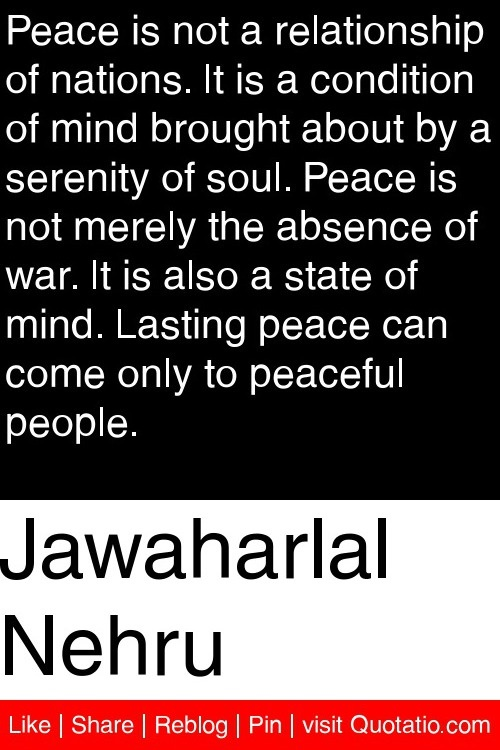 Jawaharlal Nehru - Peace is not a relationship of nations. It is a condition of mind brought about by a serenity of soul. Peace is not merely the absence of war. It is also a state of mind. Lasting peace can come only to peaceful people. #quotations #quotes