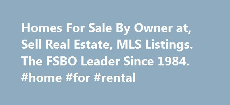 Homes For Sale By Owner at, Sell Real Estate, MLS Listings. The FSBO Leader Since 1984. #home #for #rental http://rental.nef2.com/homes-for-sale-by-owner-at-sell-real-estate-mls-listings-the-fsbo-leader-since-1984-home-for-rental/  #for rent by owner # BuyOwner.com buy sell trade rent BuyOwner.com provide referrals for many services that can benefit you and help you sell your home. Need a mortgage or are you just looking to get prequalified? Find your perfect mortgage at Quicken Loan…
