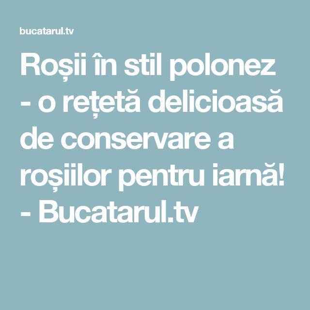 Roșii în stil polonez - o rețetă delicioasă de conservare a roșiilor pentru iarnă! - Bucatarul.tv