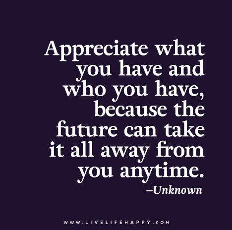 Appreciate what you have and who you have, because the future can take it all away from you anytime.