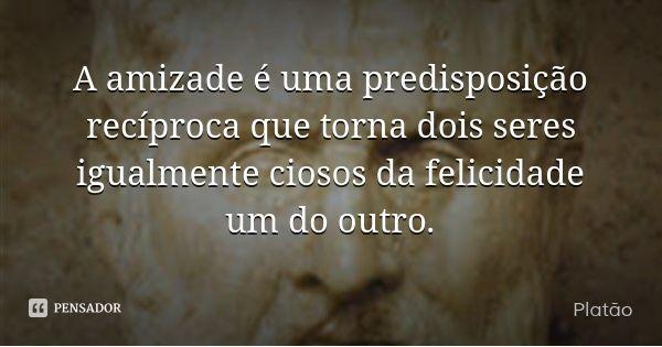 A amizade é uma predisposição recíproca que torna dois seres igualmente ciosos da felicidade um do outro. — Platão
