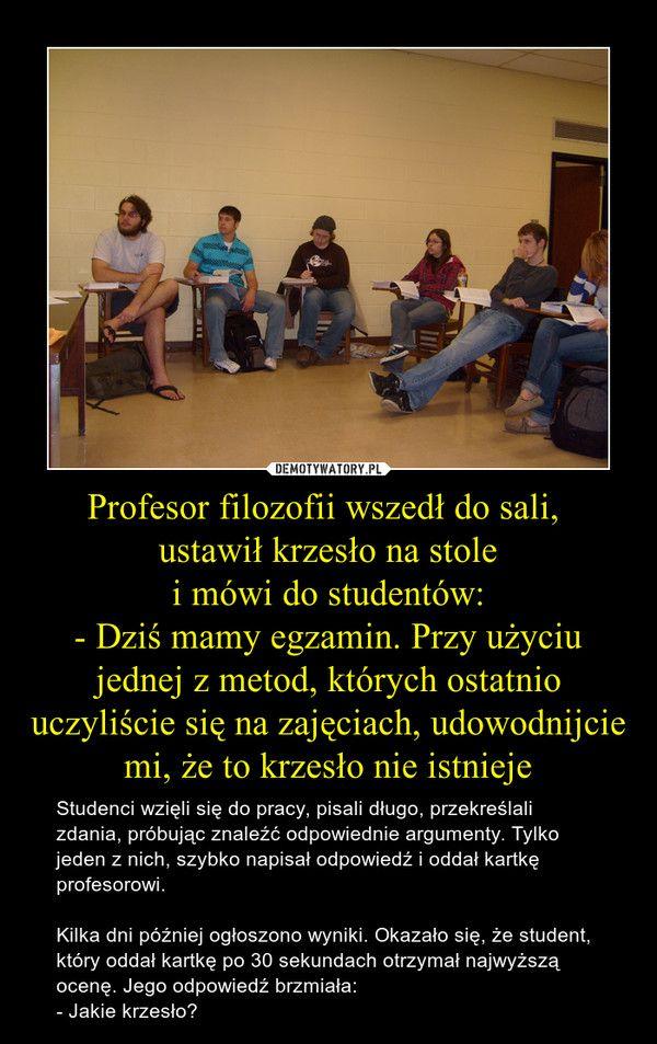 Profesor filozofii wszedł do sali, ustawił krzesło na stolei mówi do studentów:- Dziś mamy egzamin. Przy użyciu jednej z metod, których ostatnio uczyliście się na zajęciach, udowodnijcie mi, że to krzesło nie istnieje – Studenci wzięli się do pracy, pisali długo, przekreślali zdania, próbując znaleźć odpowiednie argumenty. Tylko jeden z nich, szybko napisał odpowiedź i oddał kartkę profesorowi.Kilka dni później ogłoszono wyniki. Okazało się, że student, który oddał kartkę po 30 sekundach…