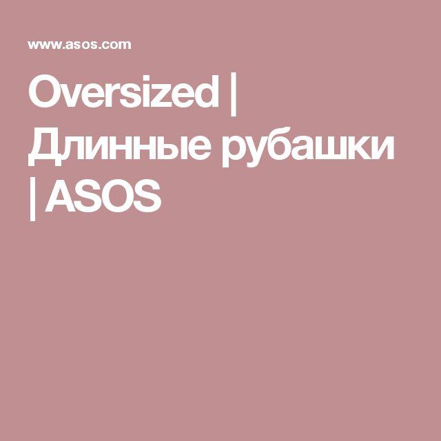 Oversized | Длинные рубашки | ASOS