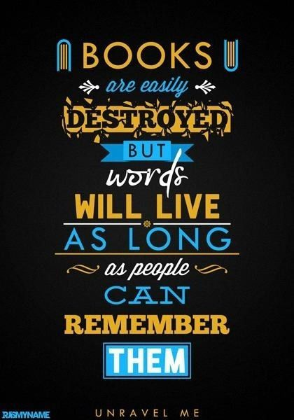 Books are easily destroyed but words will live as long as people can remember them.