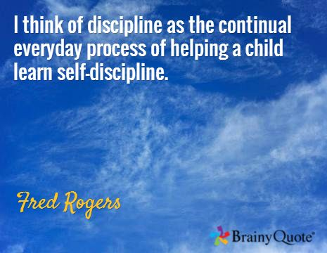 I think of discipline as the continual everyday process of helping a child learn self-discipline. / Fred Rogers