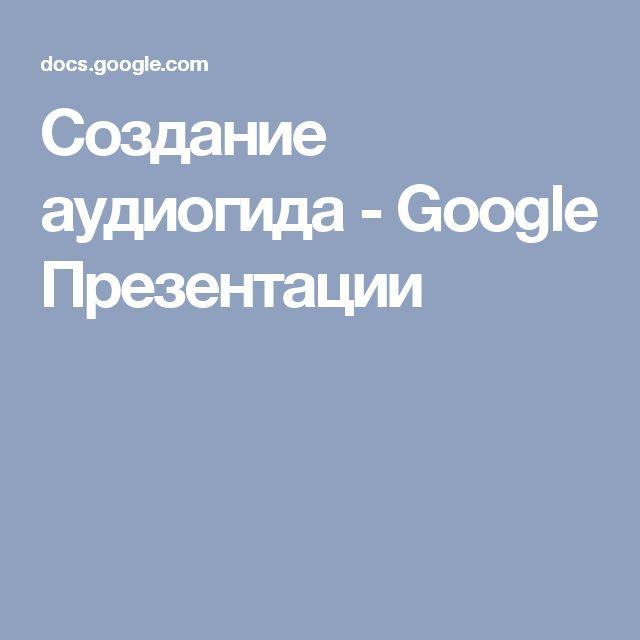 Создание аудиогида - Google Презентации