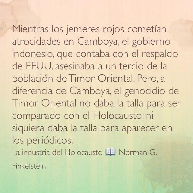 Mientras los jemeres rojos cometían atrocidades en Camboya, el gobierno indonesio, que contaba con el respaldo de EEUU, asesinaba a un tercio de la población de Timor Oriental. Pero, a diferencia de Camboya, el genocidio de Timor Oriental no daba la talla para ser comparado con el Holocausto; ni siquiera daba la talla para aparecer en los periódicos. La industria del Holocausto 📖 Norman G. Finkelstein