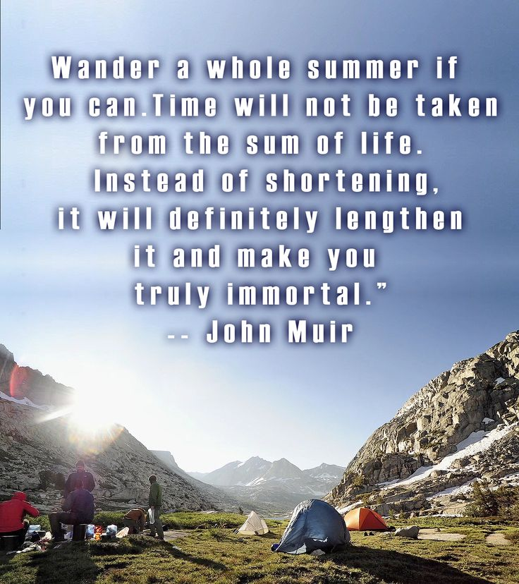 """Wander a whole summer if  you can.Time will not be taken from the sum of life.  Instead of shortening,  it will definitely lengthen  it and make you  truly immortal."""" -- John Muir"""