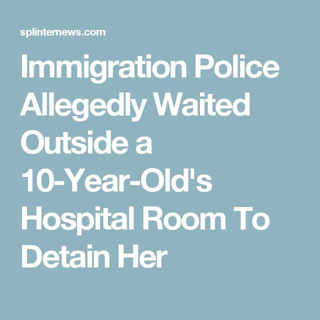 Immigration Police Allegedly Waited Outside a 10-Year-Old's Hospital Room To Detain Her