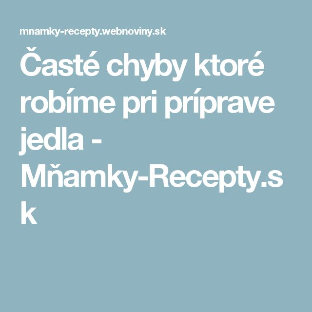 Časté chyby ktoré robíme pri príprave jedla - Mňamky-Recepty.sk