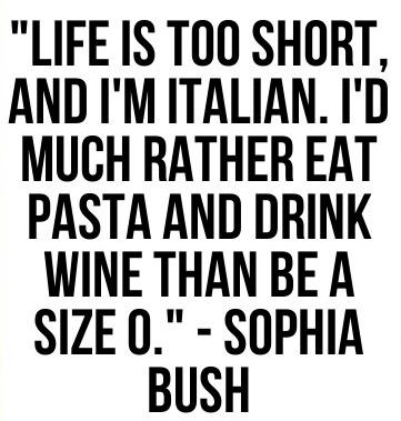 """Life is too short, and I'm Italian. I'd much rather eat pasta & drink wine than be a size 0."" #ItalianProblems"