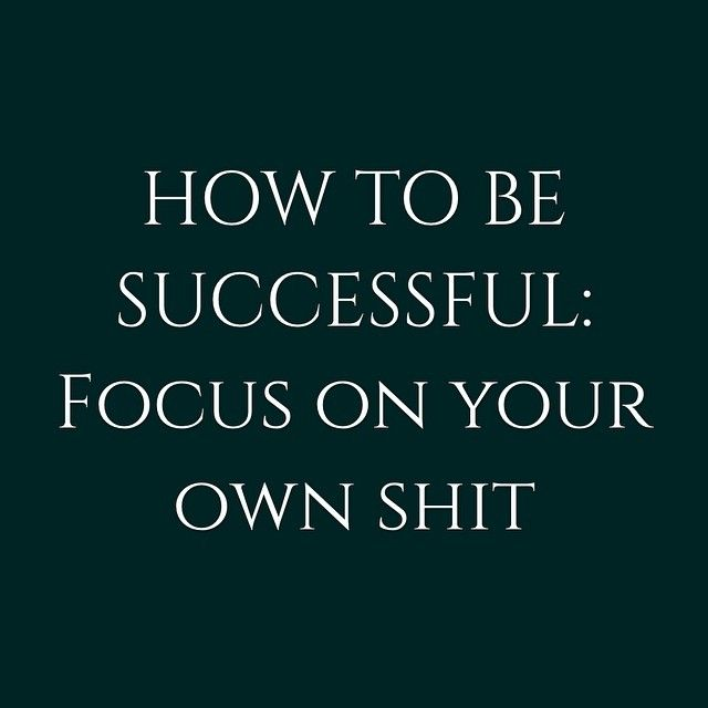 How to be successful: focus on tour own shit.