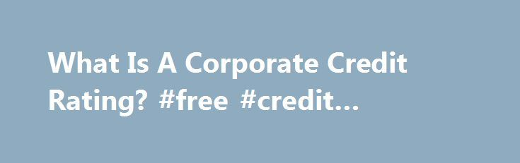What Is A Corporate Credit Rating? #free #credit #reporting http://credit-loan.remmont.com/what-is-a-corporate-credit-rating-free-credit-reporting/  #credit companies # What Is A Corporate Credit Rating? Before you decide whether to invest into a debt security from a company or foreign country, you must determine whether the prospective entity will be able to meet its obligations. A ratings company can help you do this. Providing independent, objective assessments of the credit worthiness…