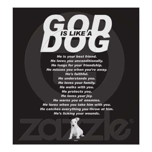 God is like a Dog Black 01 Spread the message! The Poster reads: He is your best friend. He loves you unconditionally. He longs for your friendship. He misses you when you're away. He's faithful. He understands you. He loves your family. He walks with you. He protects you. He loves your joy. He warns you of enemies. He loves when you take him with you. He catches everything you throw at him. He's licking your wounds. Great present for a friend!