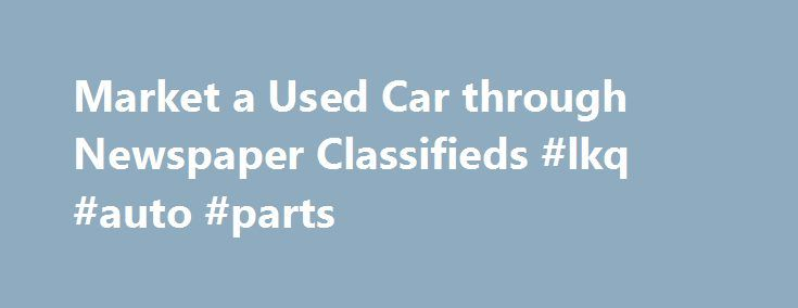 Market a Used Car through Newspaper Classifieds #lkq #auto #parts http://india.remmont.com/market-a-used-car-through-newspaper-classifieds-lkq-auto-parts/  #used car classifieds # Can You Sell a Used Car through Newspaper Classifieds? By Keith Griffin. Used Cars Expert Keith Griffin has been an automotive journalist and new car reviewer for more than 13 years. His experience as a journalist dates back 35 years. He is currently immediate president of the New England Motor Press Association…