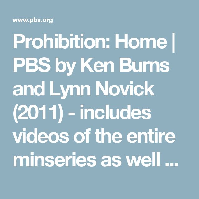 "Prohibition: Home | PBS by Ken Burns and Lynn Novick (2011) - includes videos of the entire minseries as well as extensive historical information and commentary. Connects to the related lesson plan, ""The Roots of Prohibition"" and can be used as individual videos or as an entire series."