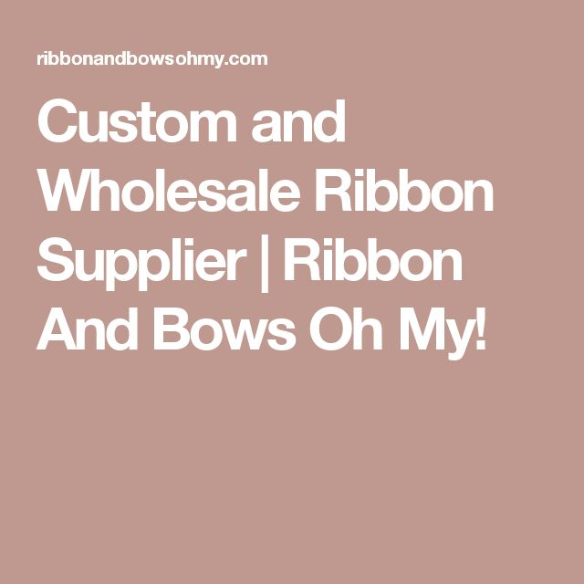 Custom and Wholesale Ribbon Supplier | Ribbon And Bows Oh My!