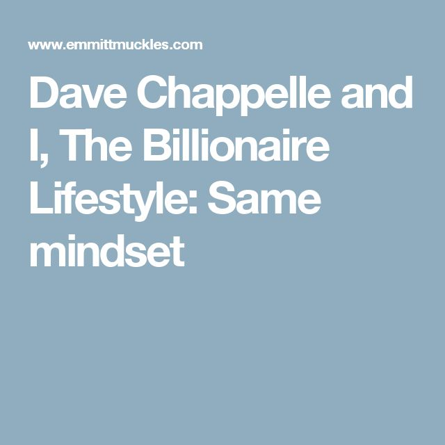 Dave Chappelle and I, The Billionaire Lifestyle: Same mindset
