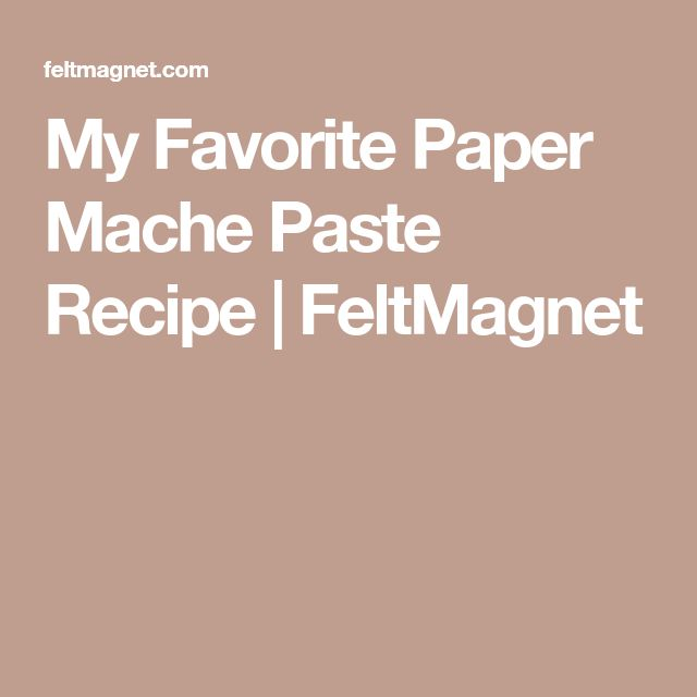 My Favorite Paper Mache Paste Recipe   FeltMagnet