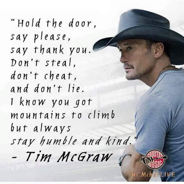 Hold the door, say please, say thank you. Don't steal, don't cheat, and don't lie. I know you got mountains to climb but always stay humble and kind. -Tim McGraw