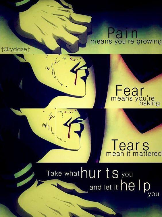 La douleur signifie que tu grandis, la peur signifie que tu risques, les larmes signifient que cela est important, prends ce qui te fait mal et laisse - le t'aider. ~ Tokyo Ghoul