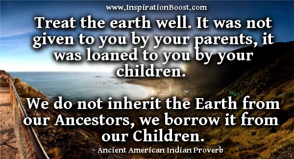 Treat the earth well: it was not given to you by your parents, it was loaned to you by your children. We do not inherit the Earth from our Ancestors, we borrow it from our Children.  ~ Ancient American Indian Proverb