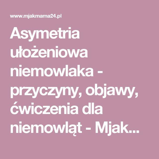 Asymetria ułożeniowa niemowlaka - przyczyny, objawy, ćwiczenia dla niemowląt - Mjakmama.pl