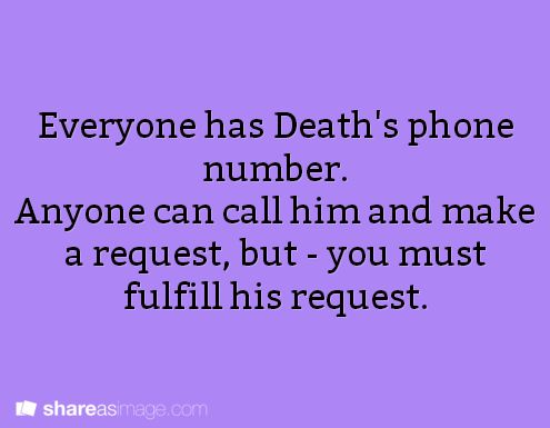 Prompt -- everyone has Death's phone number. anyone can call him and make a request, but - you must fulfill his request