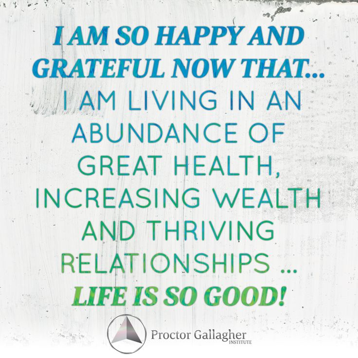 I'm so happy and grateful now that … I am living in an abundance of great health, increasing wealth and thriving relationships … life is good! | June 2014 Affirmation of the Month | Proctor Gallagher Institute #bobproctor #abundance